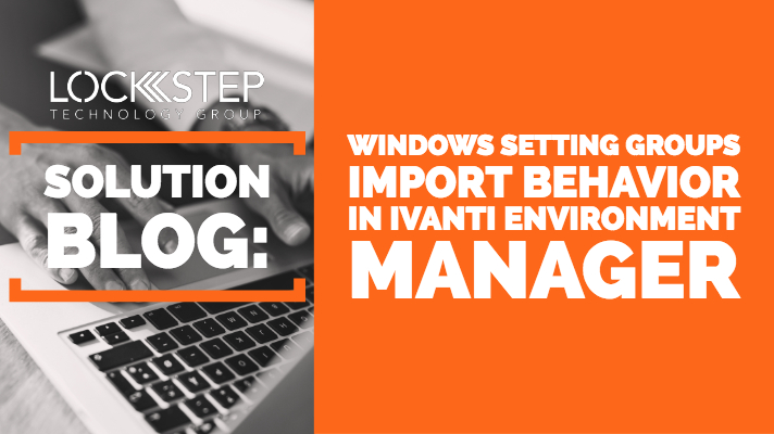 Unexpected Behavior When Importing Windows Setting Groups in Ivanti Environment Manager